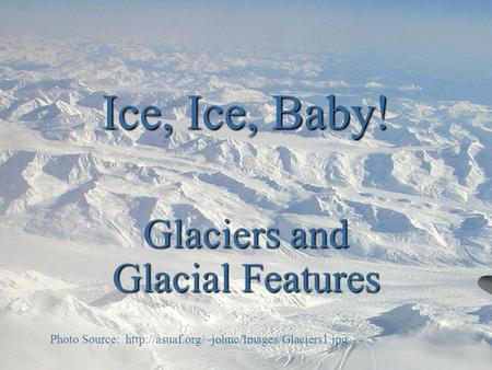 Ice, Ice, Baby! Glaciers and Glacial Features Photo Source: