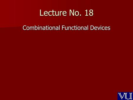 Lecture No. 18 Combinational Functional Devices. Recap Decoder Decoder –3-to-8 Decoder –Cascading of Decoders 4-to-16 decoder –Implementing SOP & POS.
