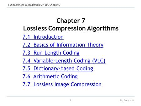Fundamentals of Multimedia 2 nd ed., Chapter 7 Li, Drew, Liu1 Chapter 7 Lossless Compression Algorithms 7.1 Introduction 7.2 Basics of Information Theory.