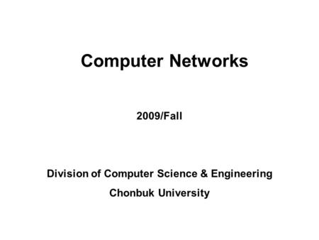 Mobile Computing Lab. Computer Network 2009/Fall 1 Gihwan Cho Computer Networks 2009/Fall Division of Computer Science & Engineering Chonbuk University.