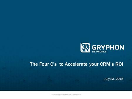 © 2015 Gryphon Networks Confidential The Four C's to Accelerate your CRM's ROI July 23, 2015.