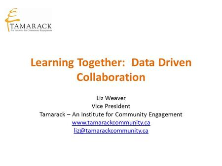 Learning Together: Data Driven Collaboration Liz Weaver Vice President Tamarack – An Institute for Community Engagement