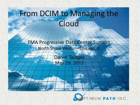 Daniel Tautges May 29, 2013 From DCIM to Managing the Cloud FMA Progressive Data Center Summit North Shore Westin – Chicago, IL.