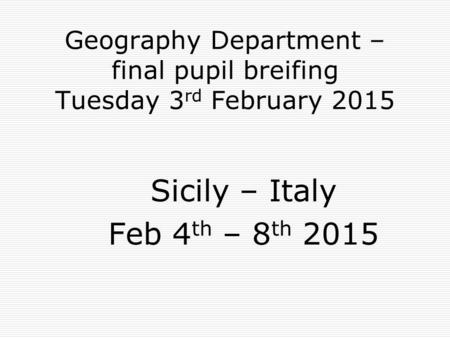 Geography Department – final pupil breifing Tuesday 3 rd February 2015 Sicily – Italy Feb 4 th – 8 th 2015.