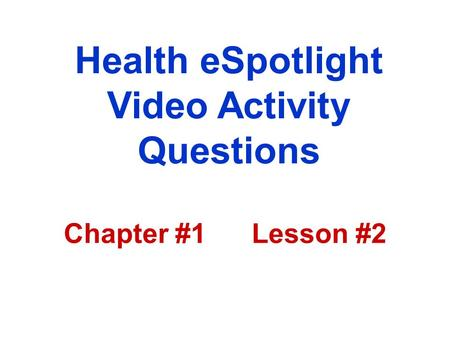 Health eSpotlight Video Activity Questions Chapter #1 Lesson #2.