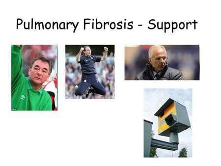 Pulmonary Fibrosis - Support. Information Shortness of breath Fatigue Cough Financial Mood Future planning Pulmonary Fibrosis - Support.
