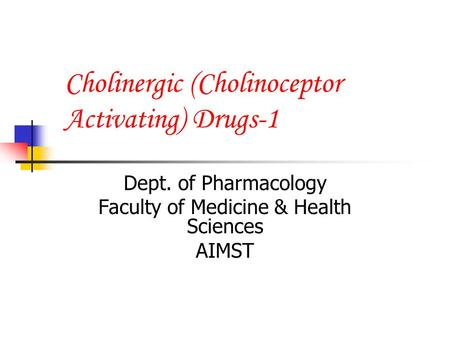 Cholinergic (Cholinoceptor Activating) Drugs-1 Dept. of Pharmacology Faculty of Medicine & Health Sciences AIMST.
