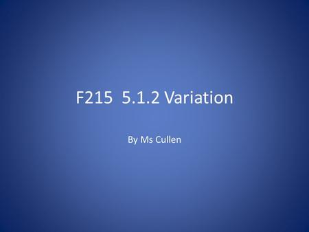 F215 5.1.2 Variation By Ms Cullen. Some new terminology......... Codominance – two alleles of the same gene are described as codominant if they both appear.
