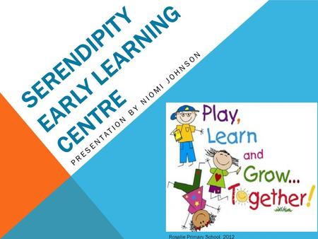 SERENDIPITY EARLY LEARNING CENTRE PRESENTATION BY NIOMI JOHNSON Rosalie Primary School, 2012.