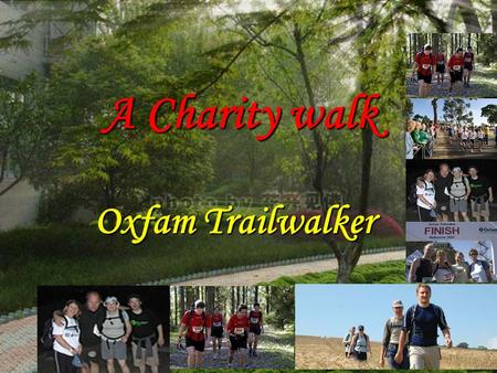Oxfam Trailwalker A Charity walk. 45 million people 80% of the cases of blindness a flying eye hospital volunteer doctors a teaching centre local doctors.