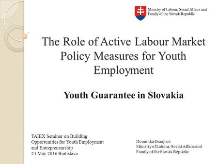 The Role of Active Labour Market Policy Measures for Youth Employment Youth Guarantee in Slovakia TAIEX Seminar on Building Opportunities for Youth Employment.