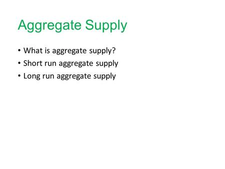 Aggregate Supply What is aggregate supply? Short run aggregate supply Long run aggregate supply.