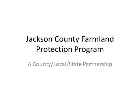 Jackson County Farmland Protection Program A County/Local/State Partnership.