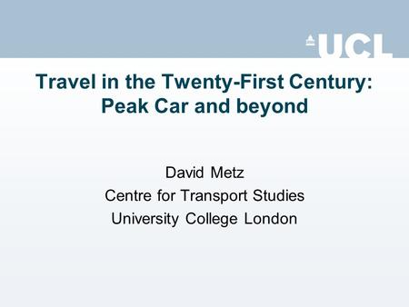 Travel in the Twenty-First Century: Peak Car and beyond David Metz Centre for Transport Studies University College London.