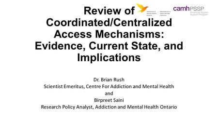 Review of Coordinated/Centralized Access Mechanisms: Evidence, Current State, and Implications Dr. Brian Rush Scientist Emeritus, Centre For Addiction.