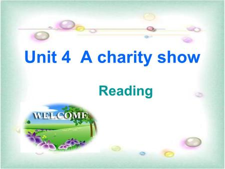 Unit 4 A charity show Reading 1.To learn some useful words and expressions 学习一些有用的单词和表达方式 2. To be able to learn and get a better understanding of the.