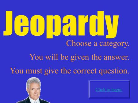 Jeopardy Choose a category. Click to begin. You will be given the answer. You must give the correct question.
