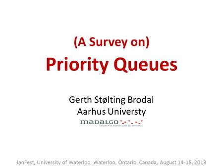 (A Survey on) Priority Queues IanFest, University of Waterloo, Waterloo, Ontario, Canada, August 14-15, 2013 Gerth Stølting Brodal Aarhus Universty.