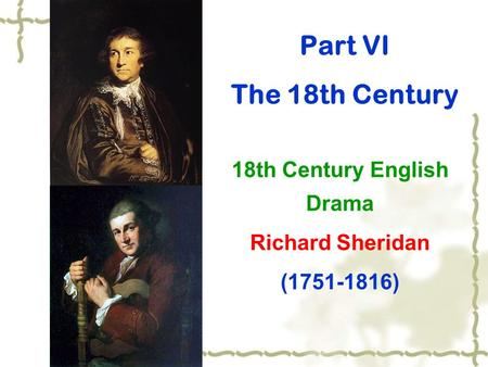 Part VI The 18th Century 18th Century English Drama Richard Sheridan (1751-1816)