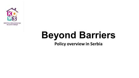Beyond Barriers Policy overview in Serbia. Legal framework Policy overview in Serbia  Law on youth, 2011. followed by: the National Youth Strategy 2015-2025.