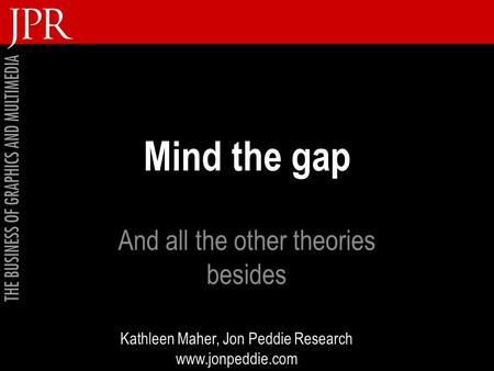 Mind the gap And all the other theories besides Kathleen Maher, Jon Peddie Research www.jonpeddie.com.