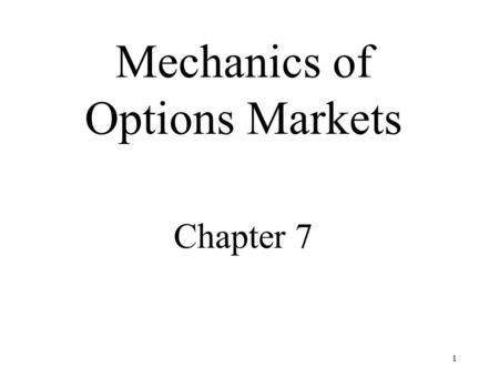 1 Mechanics of Options Markets Chapter 7. 2 Just like forwards, futures and swapS OPTIONS ARE CONTRACTS Two parties A contract An underlying asset.