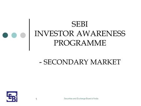 Securities and Exchange Board of India 1 SEBI INVESTOR AWARENESS PROGRAMME - SECONDARY MARKET.