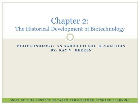 BIOTECHNOLOGY: AN AGRICULTURAL REVOLUTION BY: RAY V. HERREN Chapter 2: The Historical Development of Biotechnology MOST OF THIS CONTENT IS TAKEN FROM DELMAR.