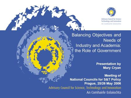 Balancing Objectives and Needs of Industry and Academia: the Role of Government Presentation by Mary Cryan Meeting of National Councils for S&T Policy.