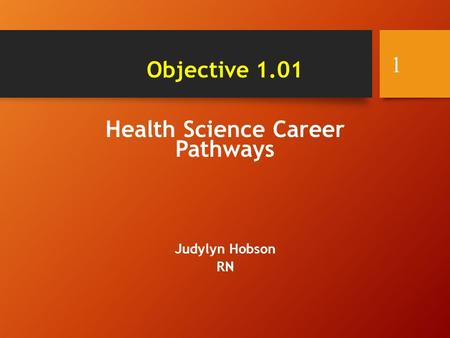 Health Science Career Pathways Judylyn Hobson RN 1 Objective 1.01.