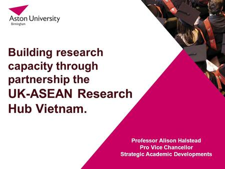 Building research capacity through partnership the UK-ASEAN Research Hub Vietnam. Professor Alison Halstead Pro Vice Chancellor Strategic Academic Developments.