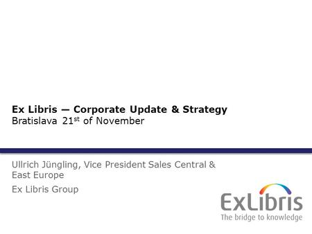 1 Ullrich Jüngling, Vice President Sales Central & East Europe Ex Libris Group Ex Libris — Corporate Update & Strategy Bratislava 21 st of November.