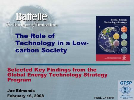 1 PNNL-SA-51961 The Role of Technology in a Low- carbon Society Selected Key Findings from the Global Energy Technology Strategy Program Jae Edmonds February.