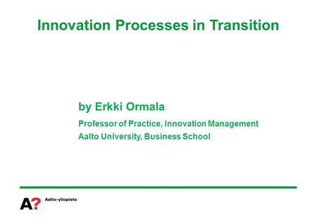 Innovation Processes in Transition by Erkki Ormala Professor of Practice, Innovation Management Aalto University, Business School.