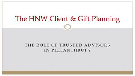 THE ROLE OF TRUSTED ADVISORS IN PHILANTHROPY The HNW Client & Gift Planning.