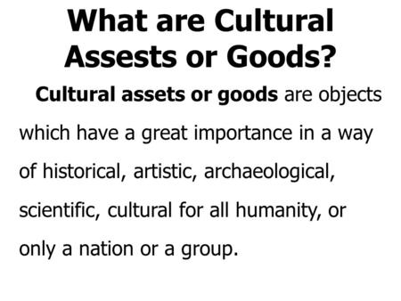 What are Cultural Assests or Goods? Cultural assets or goods are objects which have a great importance in a way of historical, artistic, archaeological,
