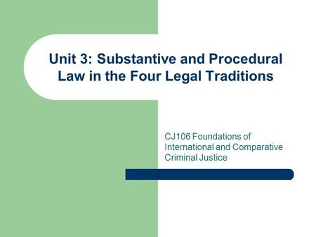 Unit 3: Substantive and Procedural Law in the Four Legal Traditions CJ106 Foundations of International and Comparative Criminal Justice.