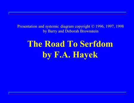 The Road To Serfdom by F.A. Hayek Presentation and systemic diagram copyright © 1996, 1997, 1998 by Barry and Deborah Brownstein.