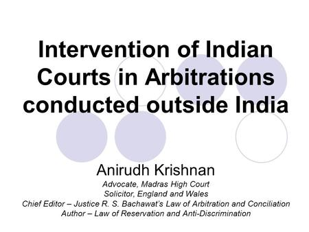 Intervention of Indian Courts in Arbitrations conducted outside India Anirudh Krishnan Advocate, Madras High Court Solicitor, England and Wales Chief Editor.