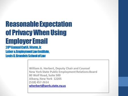 Reasonable Expectation of Privacy When Using Employer Email 28 th Annual Carl A. Warns, Jr. Labor & Employment Law Institute, Louis D. Brandeis School.