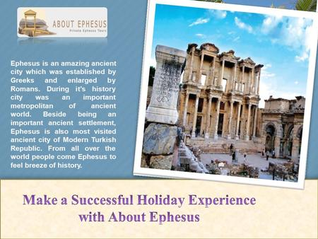 Ephesus is an amazing ancient city which was established by Greeks and enlarged by Romans. During it's history city was an important metropolitan of ancient.