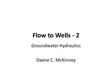 Flow to Wells - 2 Groundwater Hydraulics Daene C. McKinney.