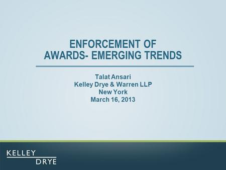 ENFORCEMENT OF AWARDS- EMERGING TRENDS Talat Ansari Kelley Drye & Warren LLP New York March 16, 2013.