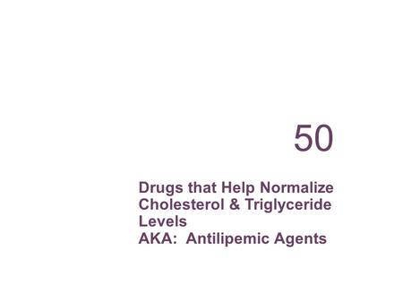 Drugs that Help Normalize Cholesterol & Triglyceride Levels AKA: Antilipemic Agents 50.
