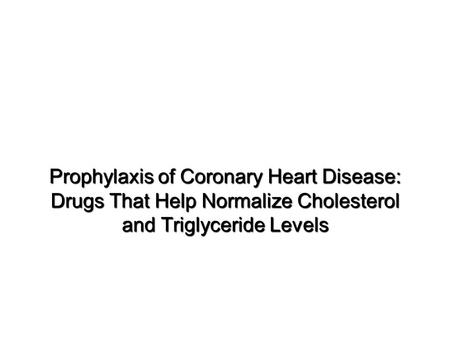 Prophylaxis of Coronary Heart Disease: Drugs That Help Normalize Cholesterol and Triglyceride Levels.