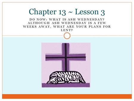 DO NOW: WHAT IS ASH WEDNESDAY? ALTHOUGH ASH WEDNESDAY IS A FEW WEEKS AWAY, WHAT ARE YOUR PLANS FOR LENT? Chapter 13 ~ Lesson 3.
