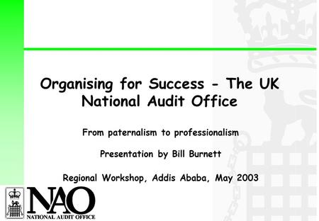 Organising for Success - The UK National Audit Office From paternalism to professionalism Presentation by Bill Burnett Regional Workshop, Addis Ababa,