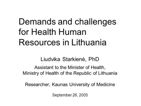 Demands and challenges for Health Human Resources in Lithuania Liudvika Starkienė, PhD Assistant to the Minister of Health, Ministry of Health of the Republic.
