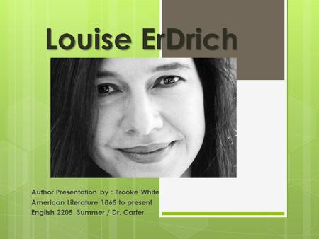 Louise ErDrich Author Presentation by : Brooke White American Literature 1865 to present English 2205 Summer / Dr. Carter.