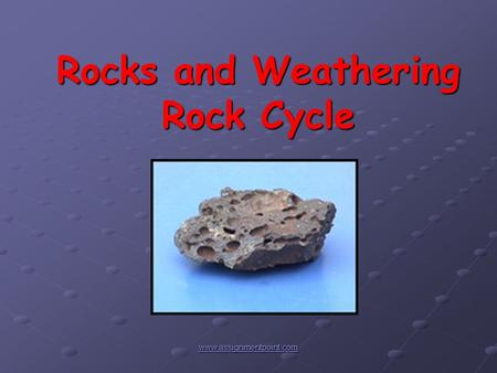 Rocks and Weathering Rock Cycle www.assignmentpoint.com.